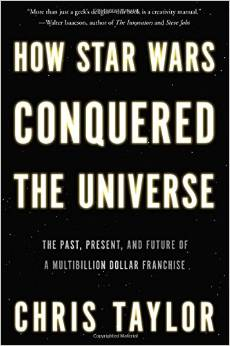 Book Review: How Star Wars Conquered The Universe by Chris Taylor